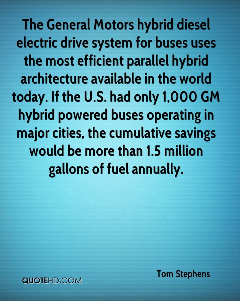 The General Motors hybrid diesel electric drive system for buses uses the most efficient parallel hybrid architecture available in the world today. If the U.S. had only 1,000 GM hybrid powered buses operating in major cities, the cumulative savings would be more than 1.5 million gallons of fuel annually.