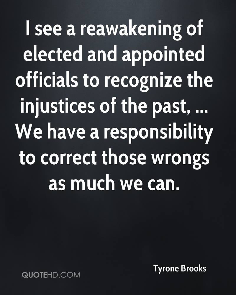 I see a reawakening of elected and appointed officials to recognize the injustices of the past, ... We have a responsibility to correct those wrongs as much we can.