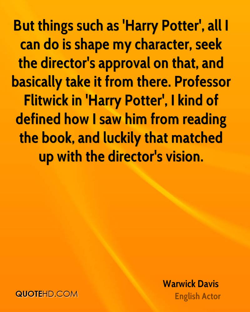 But things such as 'Harry Potter', all I can do is shape my character, seek the director's approval on that, and basically take it from there. Professor Flitwick in 'Harry Potter', I kind of defined how I saw him from reading the book, and luckily that matched up with the director's vision.