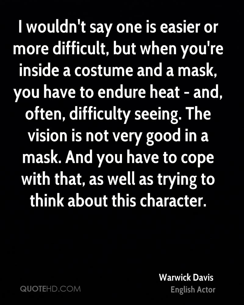 I wouldn't say one is easier or more difficult, but when you're inside a costume and a mask, you have to endure heat - and, often, difficulty seeing. The vision is not very good in a mask. And you have to cope with that, as well as trying to think about this character.