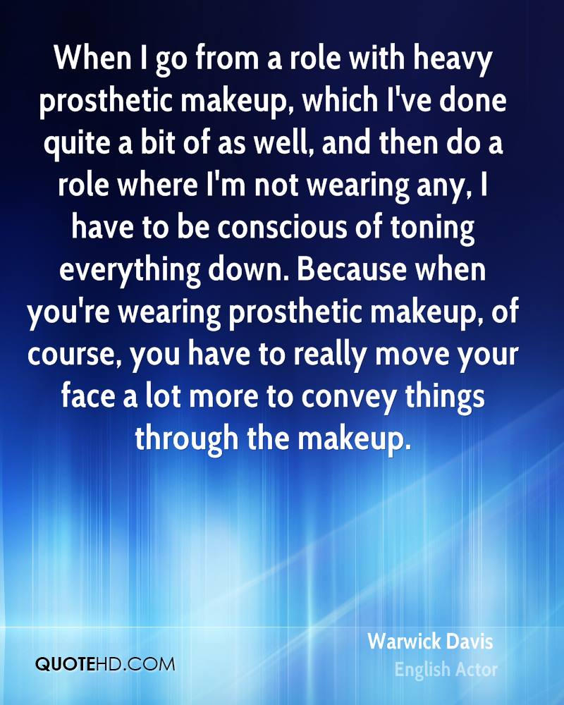 When I go from a role with heavy prosthetic makeup, which I've done quite a bit of as well, and then do a role where I'm not wearing any, I have to be conscious of toning everything down. Because when you're wearing prosthetic makeup, of course, you have to really move your face a lot more to convey things through the makeup.