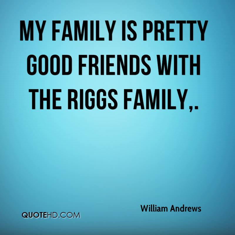My family is pretty good friends with the Riggs family.