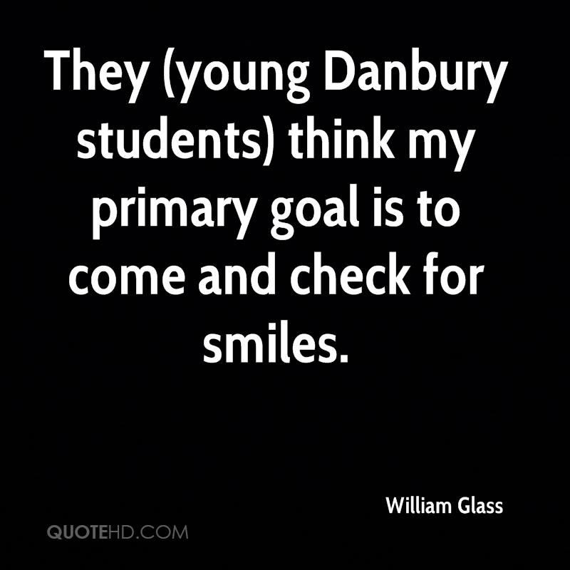 They (young Danbury students) think my primary goal is to come and check for smiles.