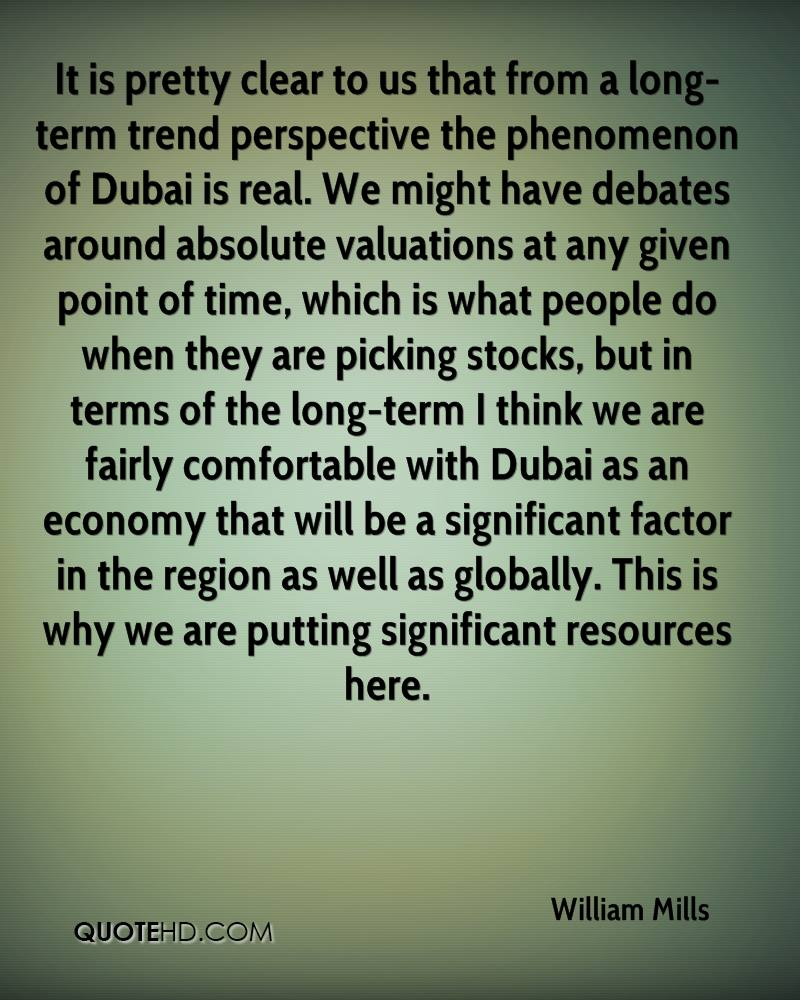 It is pretty clear to us that from a long-term trend perspective the phenomenon of Dubai is real. We might have debates around absolute valuations at any given point of time, which is what people do when they are picking stocks, but in terms of the long-term I think we are fairly comfortable with Dubai as an economy that will be a significant factor in the region as well as globally. This is why we are putting significant resources here.