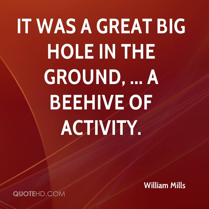 It was a great big hole in the ground, ... A beehive of activity.