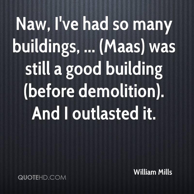 Naw, I've had so many buildings, ... (Maas) was still a good building (before demolition). And I outlasted it.