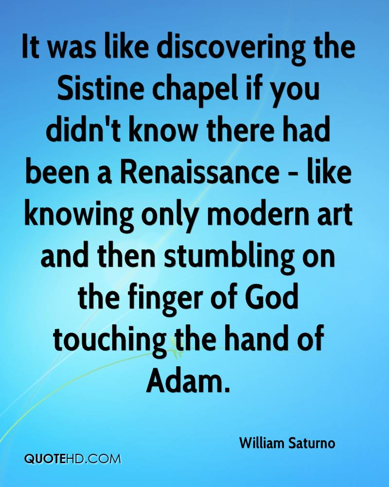 It was like discovering the Sistine chapel if you didn't know there had been a Renaissance - like knowing only modern art and then stumbling on the finger of God touching the hand of Adam.