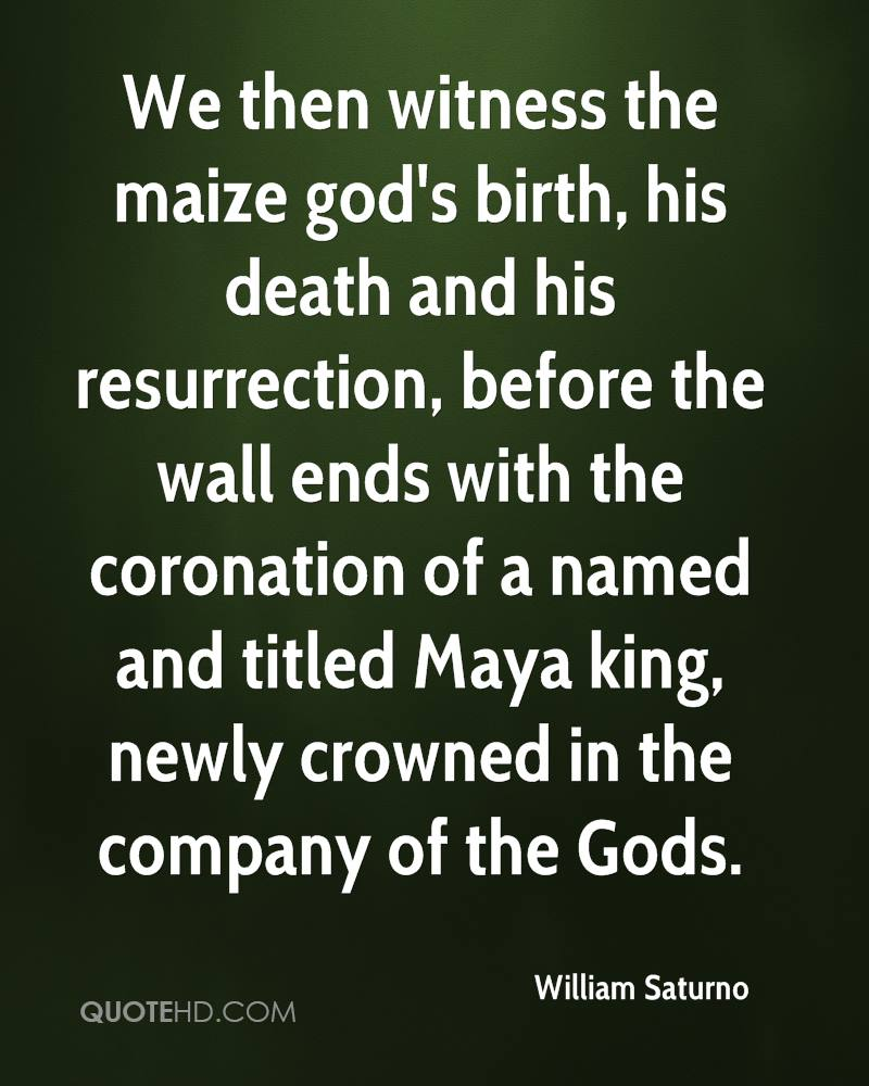We then witness the maize god's birth, his death and his resurrection, before the wall ends with the coronation of a named and titled Maya king, newly crowned in the company of the Gods.