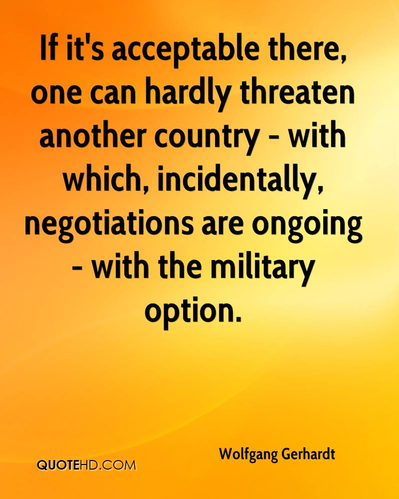 If it's acceptable there, one can hardly threaten another country - with which, incidentally, negotiations are ongoing - with the military option.
