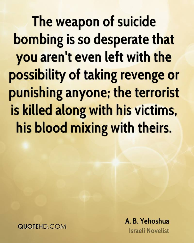 The weapon of suicide bombing is so desperate that you aren't even left with the possibility of taking revenge or punishing anyone; the terrorist is killed along with his victims, his blood mixing with theirs.