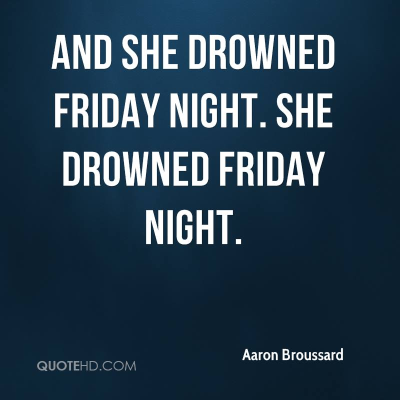 And she drowned Friday night. She drowned Friday night.