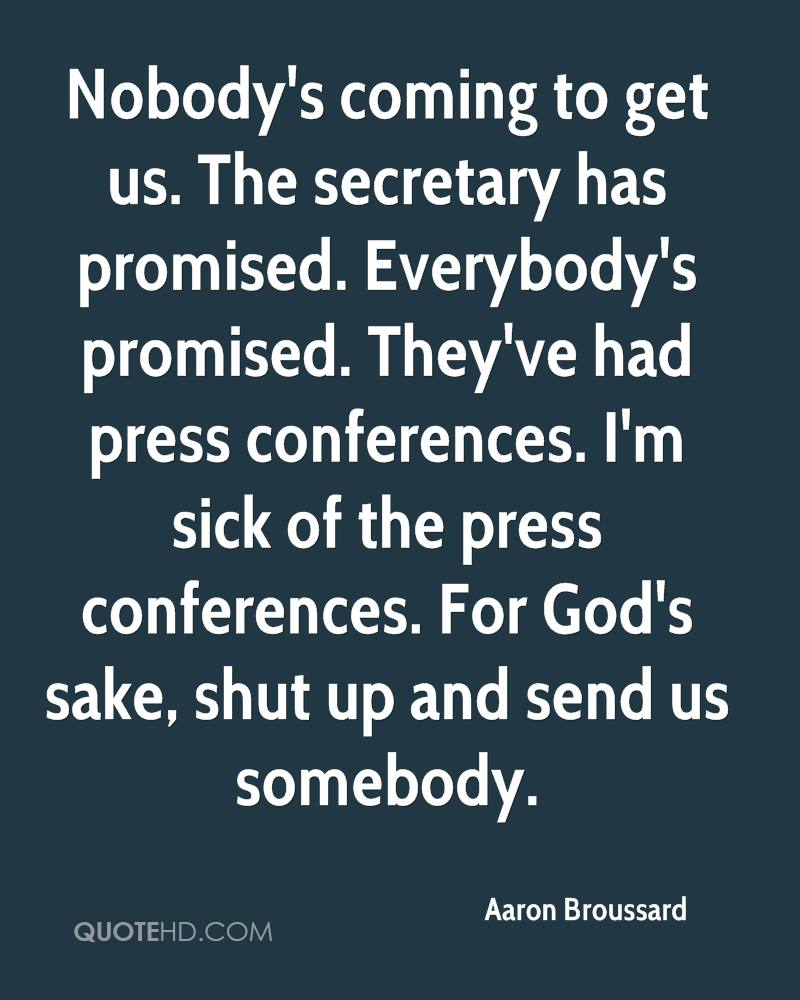 Nobody's coming to get us. The secretary has promised. Everybody's promised. They've had press conferences. I'm sick of the press conferences. For God's sake, shut up and send us somebody.