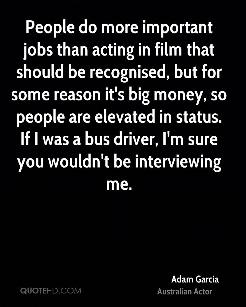 People do more important jobs than acting in film that should be recognised, but for some reason it's big money, so people are elevated in status. If I was a bus driver, I'm sure you wouldn't be interviewing me.