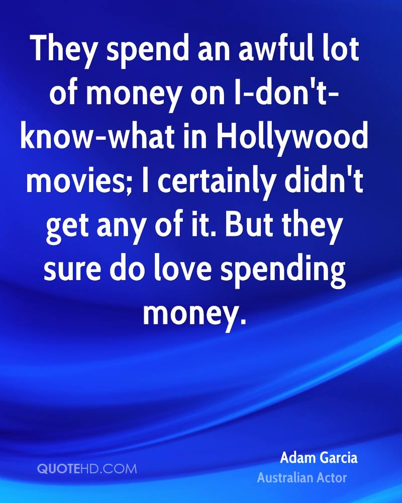 They spend an awful lot of money on I-don't-know-what in Hollywood movies; I certainly didn't get any of it. But they sure do love spending money.