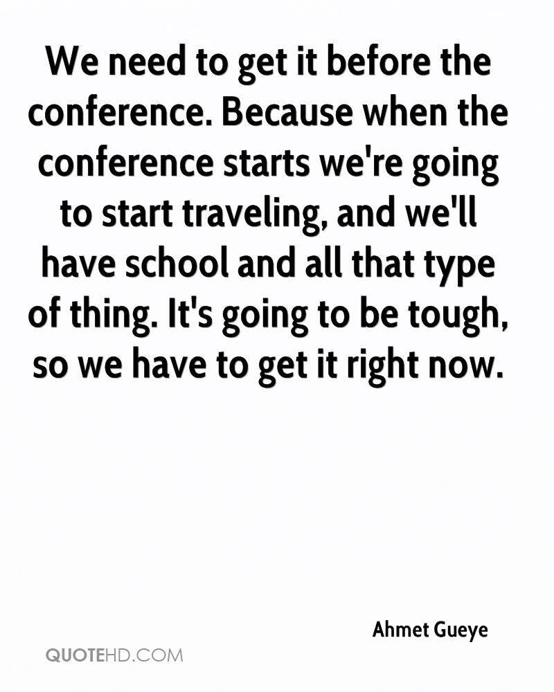 We need to get it before the conference. Because when the conference starts we're going to start traveling, and we'll have school and all that type of thing. It's going to be tough, so we have to get it right now.