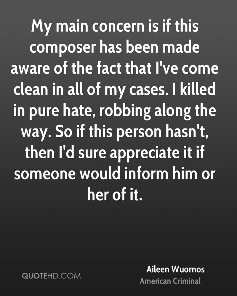 My main concern is if this composer has been made aware of the fact that I've come clean in all of my cases. I killed in pure hate, robbing along the way. So if this person hasn't, then I'd sure appreciate it if someone would inform him or her of it.