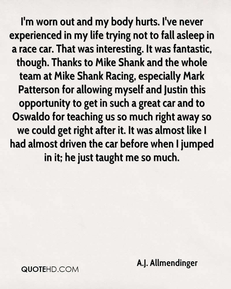 I'm worn out and my body hurts. I've never experienced in my life trying not to fall asleep in a race car. That was interesting. It was fantastic, though. Thanks to Mike Shank and the whole team at Mike Shank Racing, especially Mark Patterson for allowing myself and Justin this opportunity to get in such a great car and to Oswaldo for teaching us so much right away so we could get right after it. It was almost like I had almost driven the car before when I jumped in it; he just taught me so much.