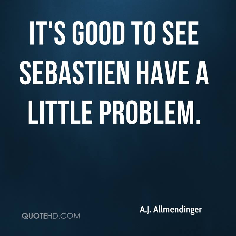 It's good to see Sebastien have a little problem.