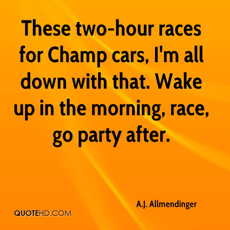 These two-hour races for Champ cars, I'm all down with that. Wake up in the morning, race, go party after.