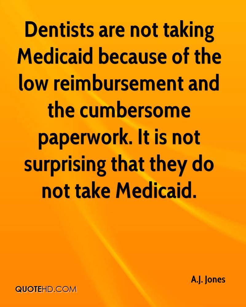 Dentists are not taking Medicaid because of the low reimbursement and the cumbersome paperwork. It is not surprising that they do not take Medicaid.