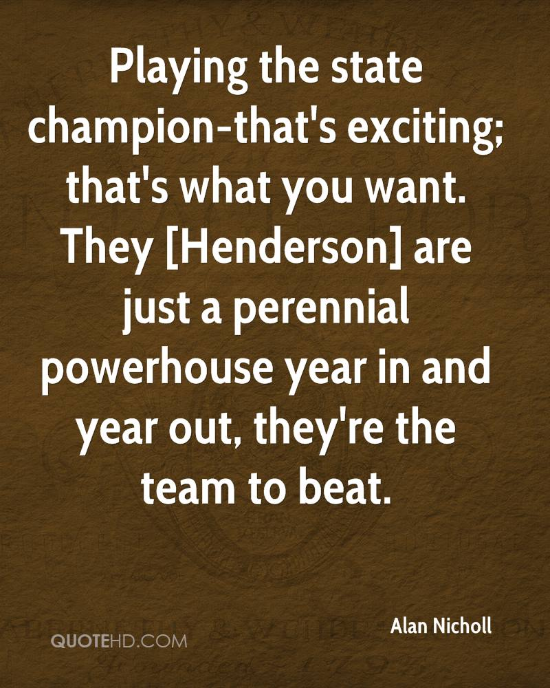Playing the state champion-that's exciting; that's what you want. They [Henderson] are just a perennial powerhouse year in and year out, they're the team to beat.
