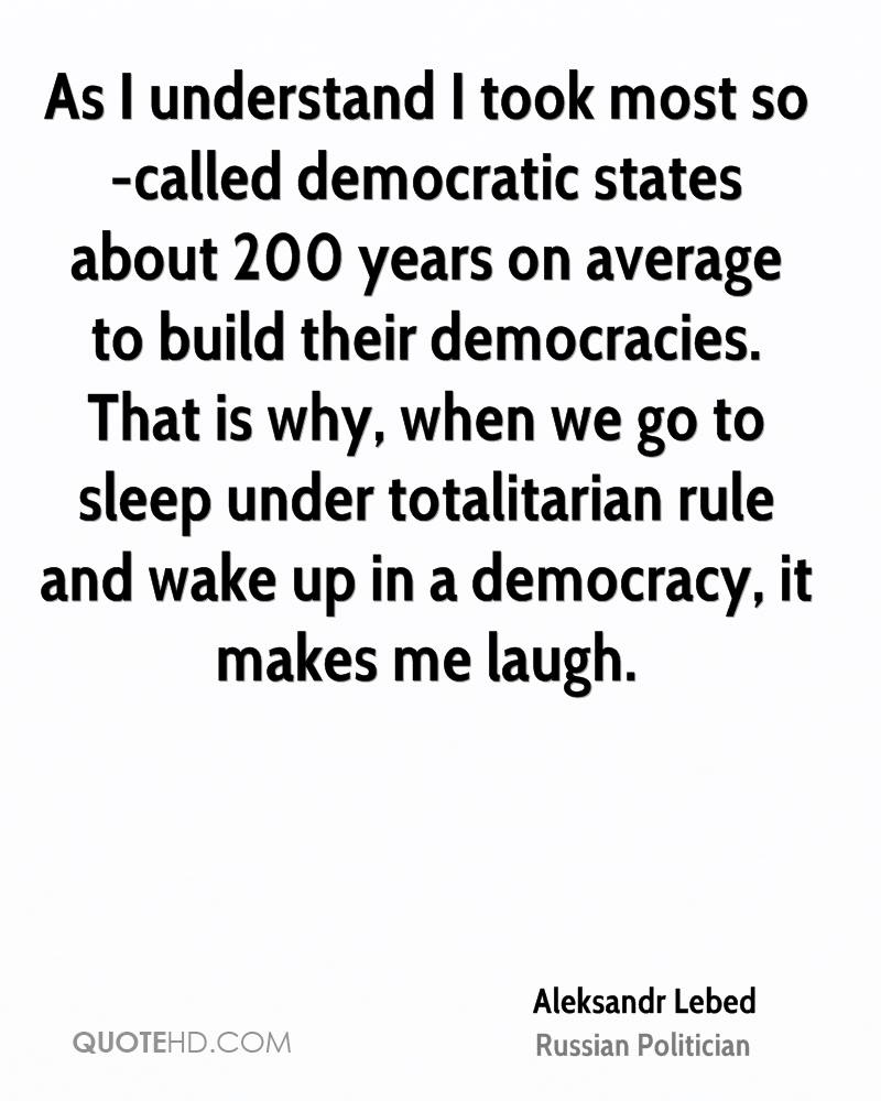As I understand I took most so-called democratic states about 200 years on average to build their democracies. That is why, when we go to sleep under totalitarian rule and wake up in a democracy, it makes me laugh.