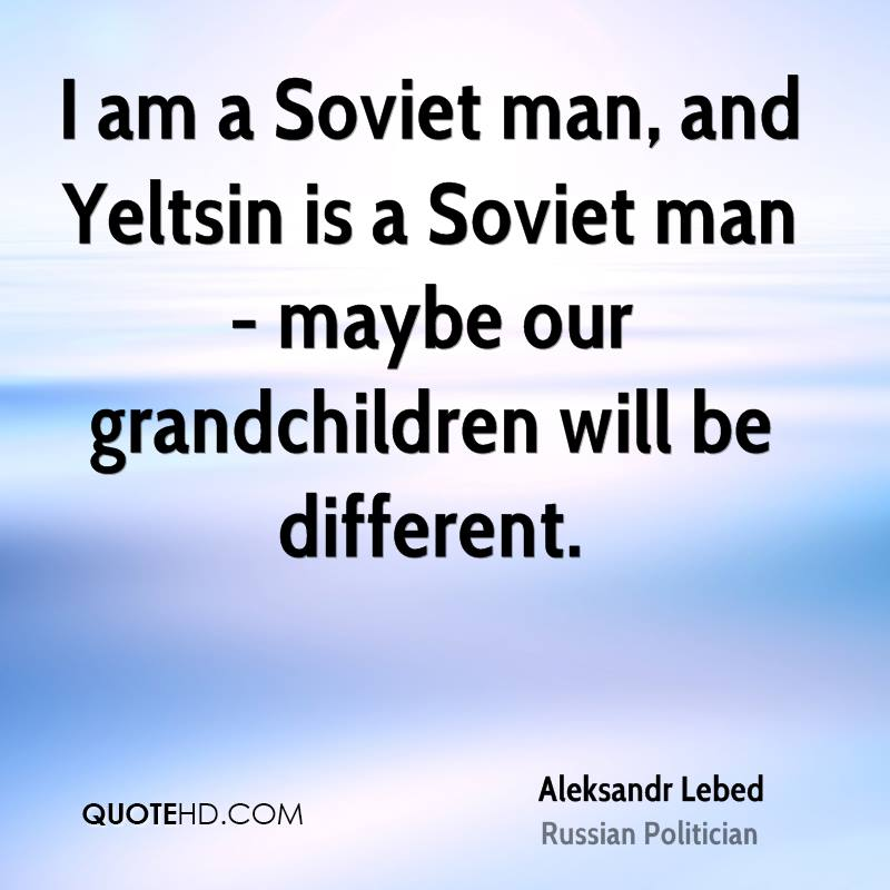 I am a Soviet man, and Yeltsin is a Soviet man - maybe our grandchildren will be different.