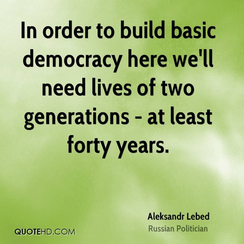 In order to build basic democracy here we'll need lives of two generations - at least forty years.