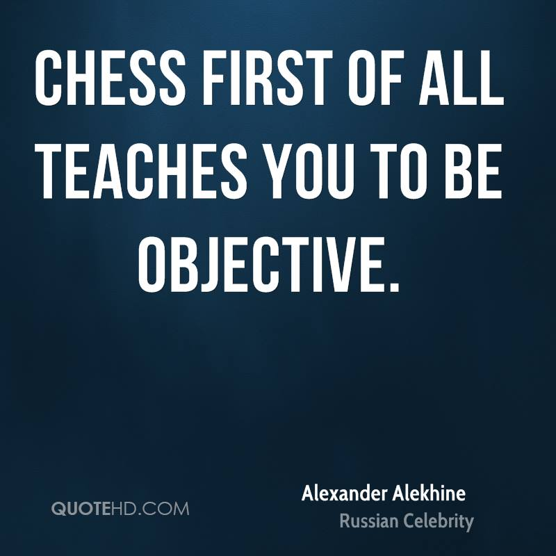 Chess first of all teaches you to be objective.