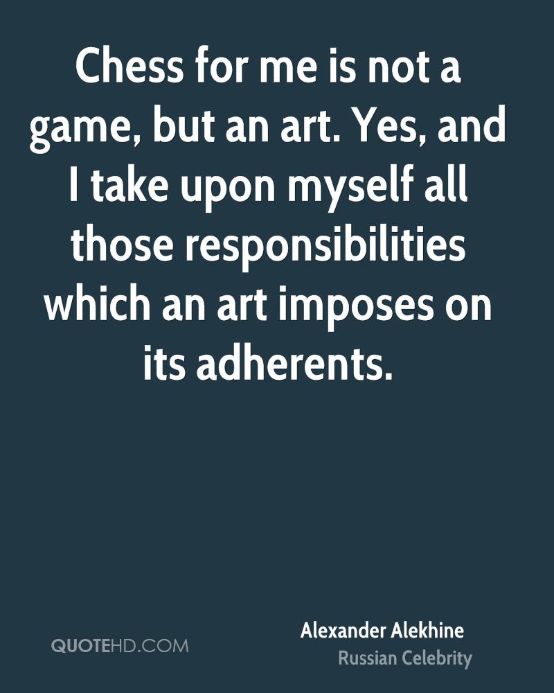 Chess for me is not a game, but an art. Yes, and I take upon myself all those responsibilities which an art imposes on its adherents.