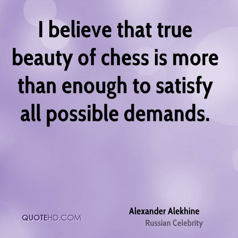 I Believe That True Beauty Of Chess Is More Than Enough To Satisfy All Possible Demands