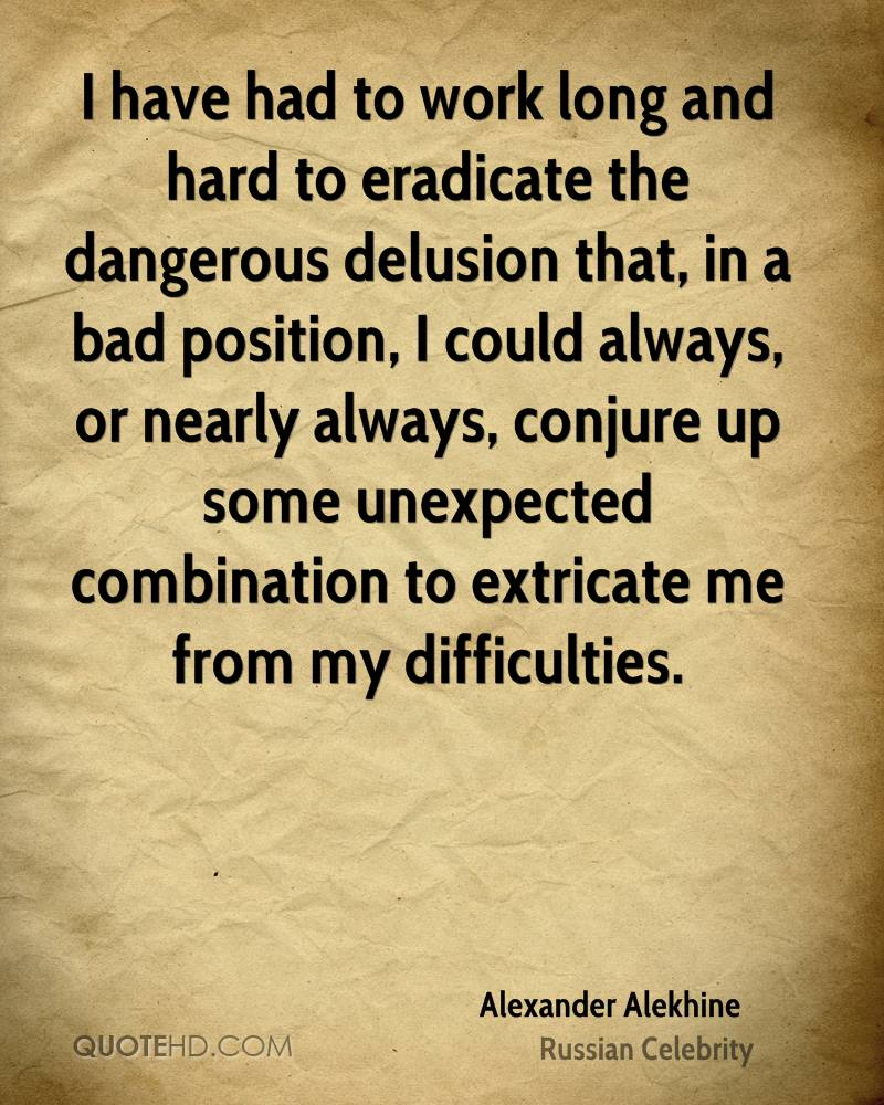I have had to work long and hard to eradicate the dangerous delusion that, in a bad position, I could always, or nearly always, conjure up some unexpected combination to extricate me from my difficulties.