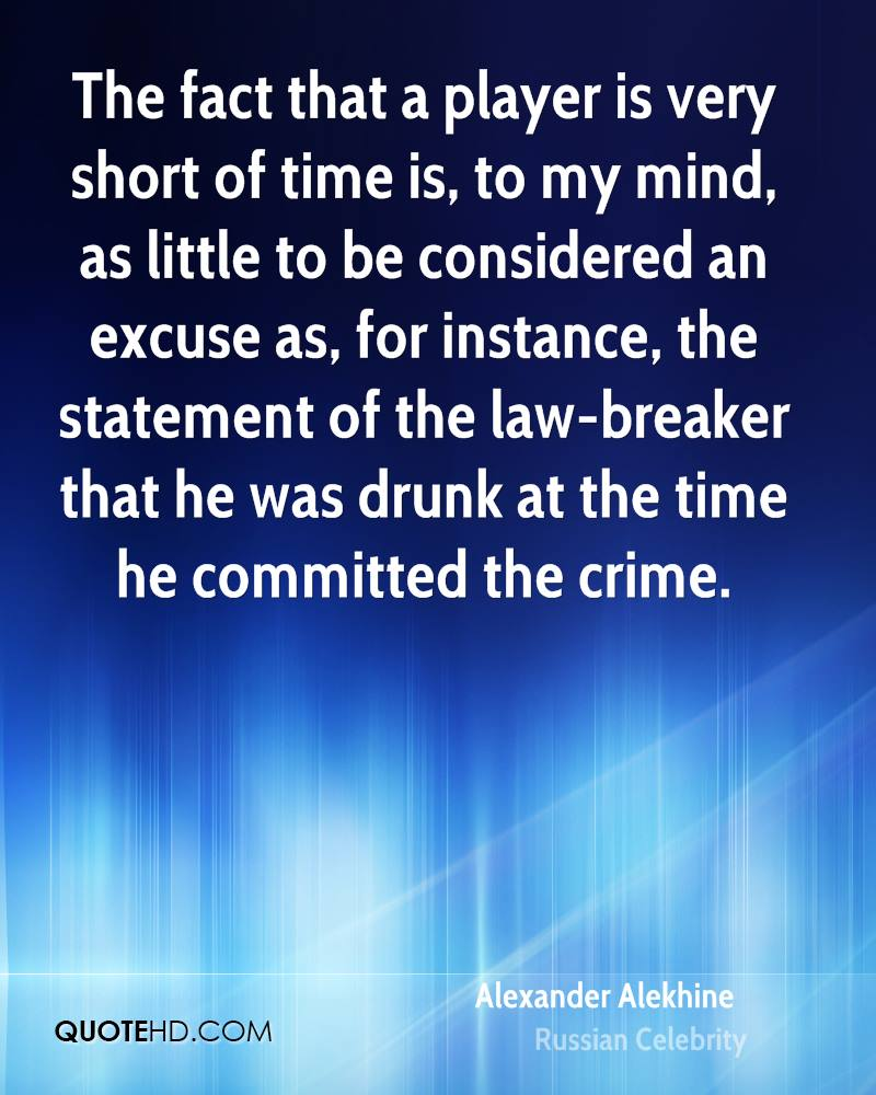 The fact that a player is very short of time is, to my mind, as little to be considered an excuse as, for instance, the statement of the law-breaker that he was drunk at the time he committed the crime.