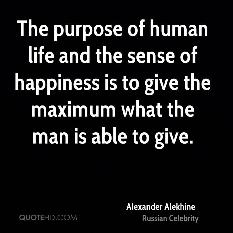 The purpose of human life and the sense of happiness is to give the maximum what the man is able to give.