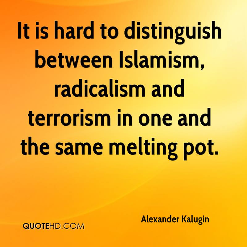 It is hard to distinguish between Islamism, radicalism and terrorism in one and the same melting pot.