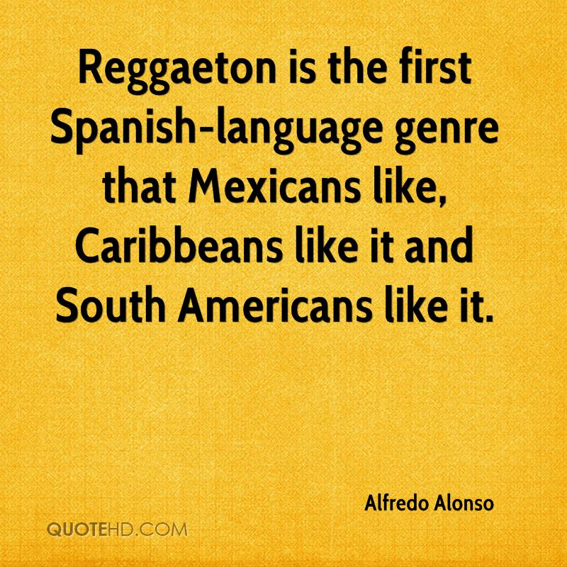 Reggaeton is the first Spanish-language genre that Mexicans like, Caribbeans like it and South Americans like it.
