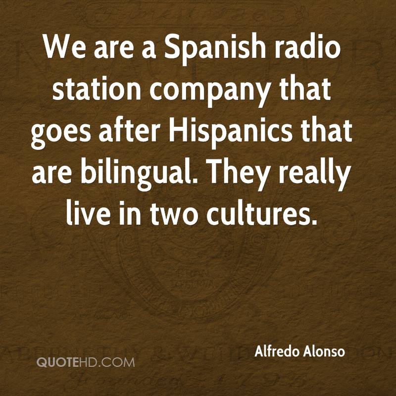 We are a Spanish radio station company that goes after Hispanics that are bilingual. They really live in two cultures.