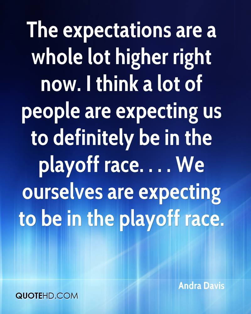 The expectations are a whole lot higher right now. I think a lot of people are expecting us to definitely be in the playoff race. . . . We ourselves are expecting to be in the playoff race.