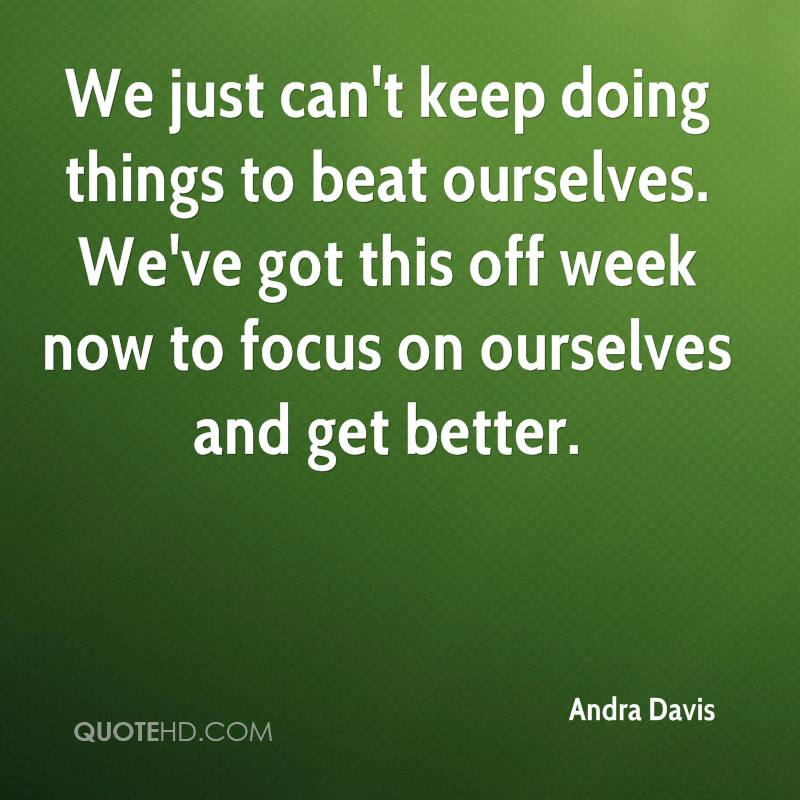We just can't keep doing things to beat ourselves. We've got this off week now to focus on ourselves and get better.
