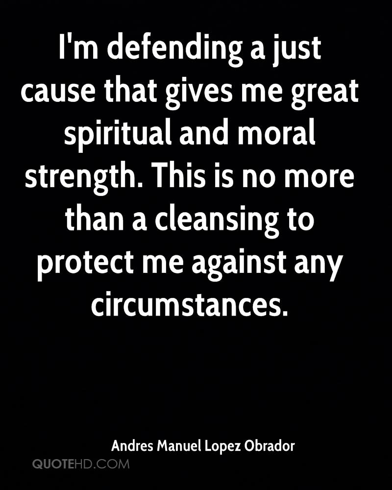 I'm defending a just cause that gives me great spiritual and moral strength. This is no more than a cleansing to protect me against any circumstances.