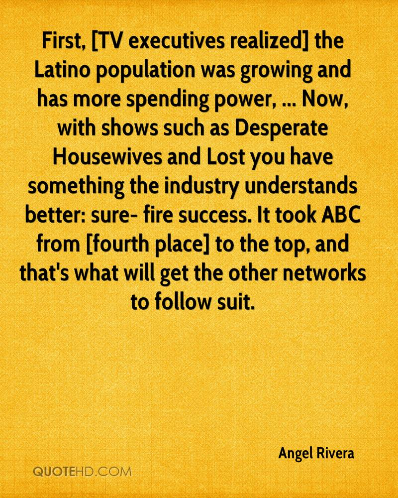 First, [TV executives realized] the Latino population was growing and has more spending power, ... Now, with shows such as Desperate Housewives and Lost you have something the industry understands better: sure- fire success. It took ABC from [fourth place] to the top, and that's what will get the other networks to follow suit.