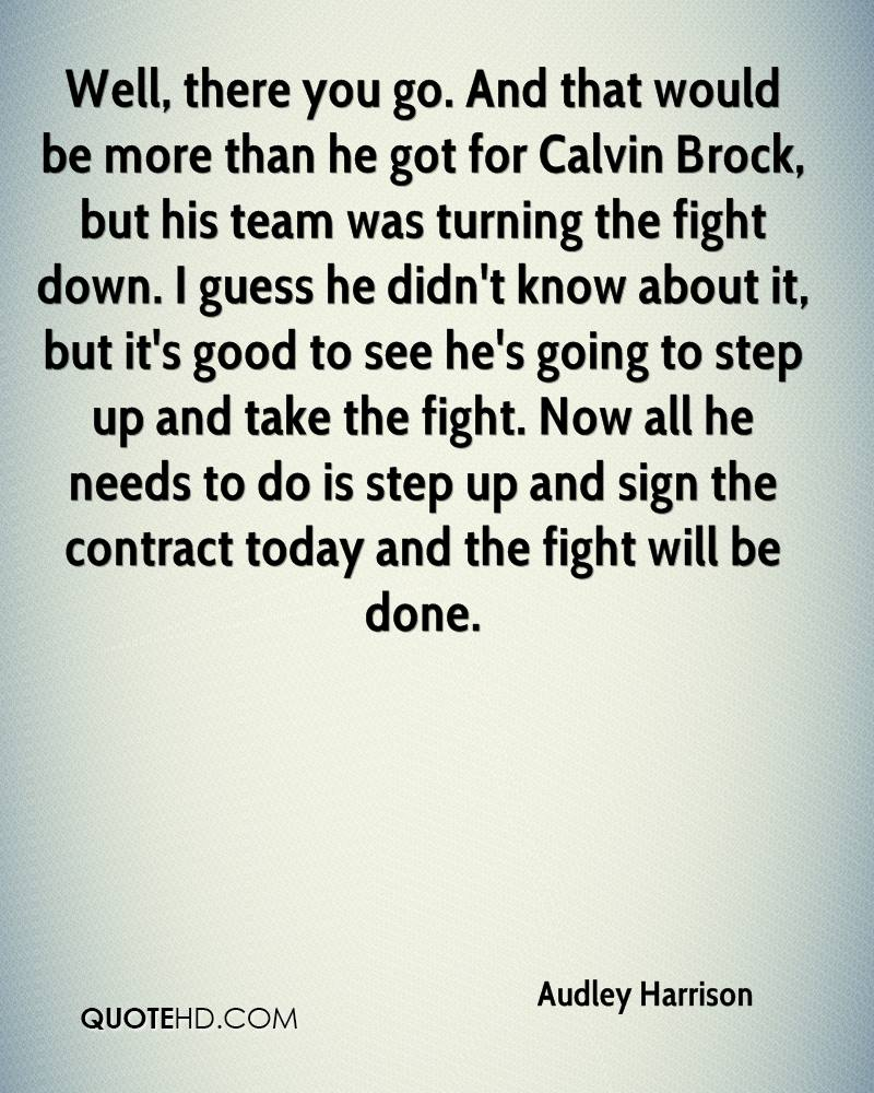 Well, there you go. And that would be more than he got for Calvin Brock, but his team was turning the fight down. I guess he didn't know about it, but it's good to see he's going to step up and take the fight. Now all he needs to do is step up and sign the contract today and the fight will be done.