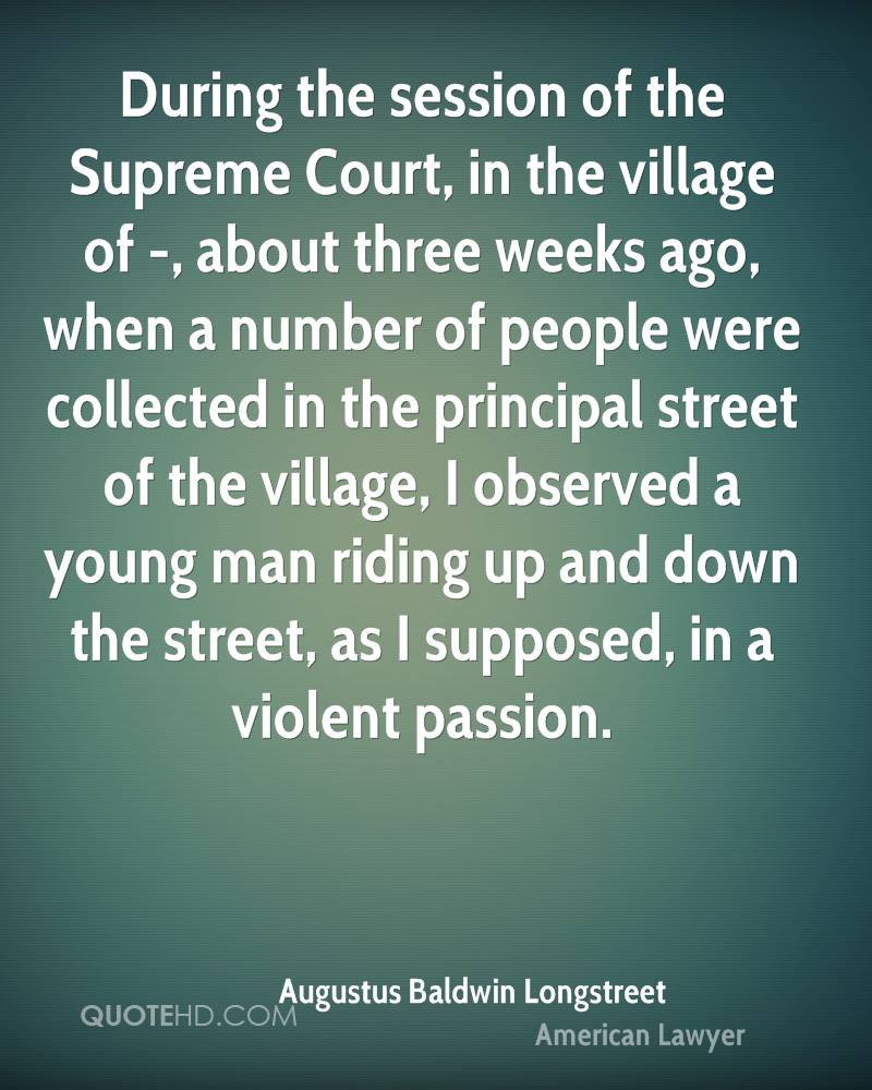 During the session of the Supreme Court, in the village of -, about three weeks ago, when a number of people were collected in the principal street of the village, I observed a young man riding up and down the street, as I supposed, in a violent passion.