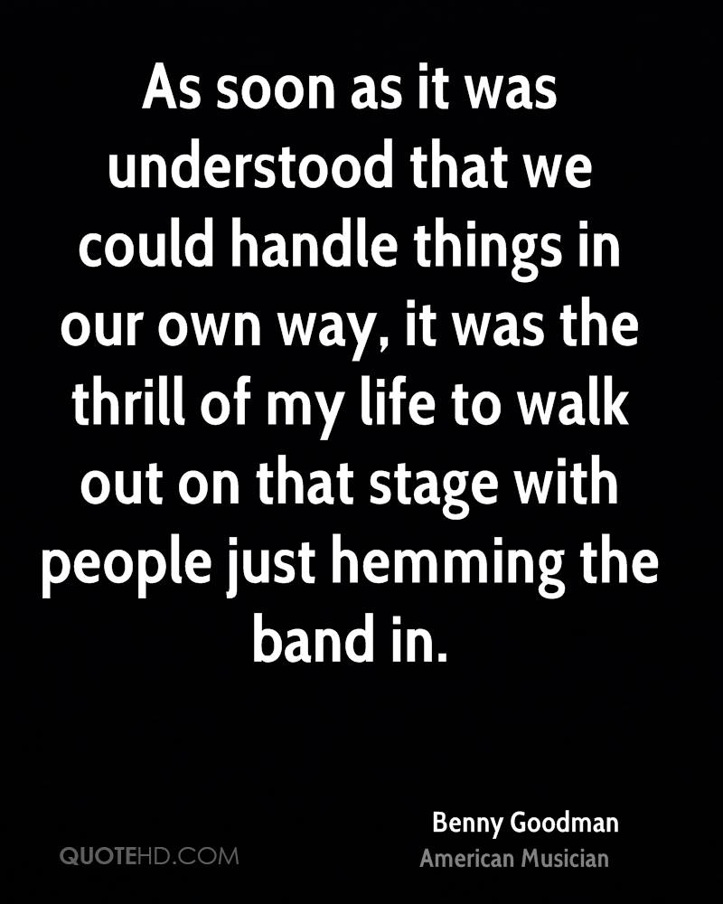 As soon as it was understood that we could handle things in our own way, it was the thrill of my life to walk out on that stage with people just hemming the band in.
