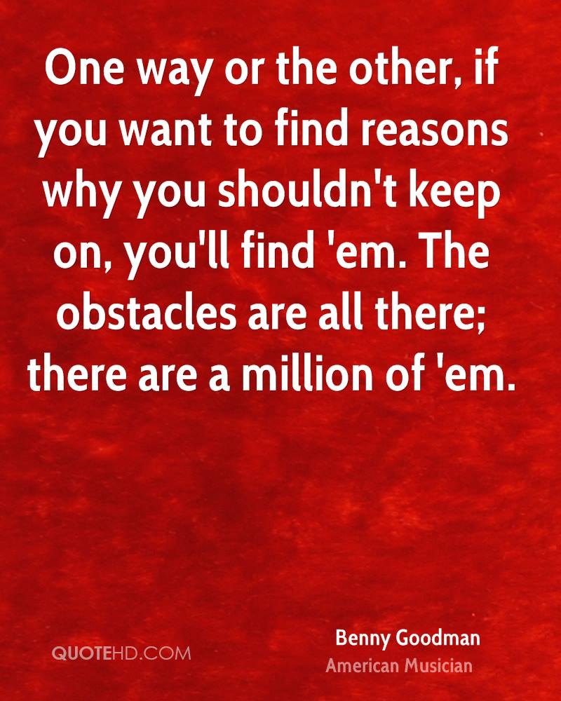 One way or the other, if you want to find reasons why you shouldn't keep on, you'll find 'em. The obstacles are all there; there are a million of 'em.