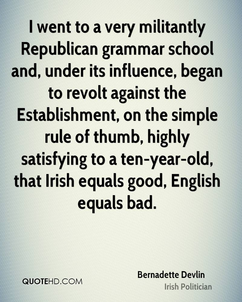 I went to a very militantly Republican grammar school and, under its influence, began to revolt against the Establishment, on the simple rule of thumb, highly satisfying to a ten-year-old, that Irish equals good, English equals bad.