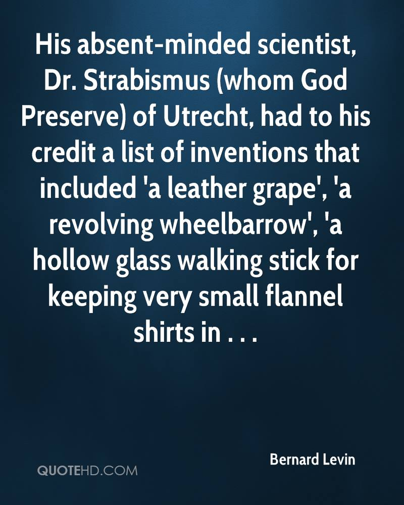 His absent-minded scientist, Dr. Strabismus (whom God Preserve) of Utrecht, had to his credit a list of inventions that included 'a leather grape', 'a revolving wheelbarrow', 'a hollow glass walking stick for keeping very small flannel shirts in . . .
