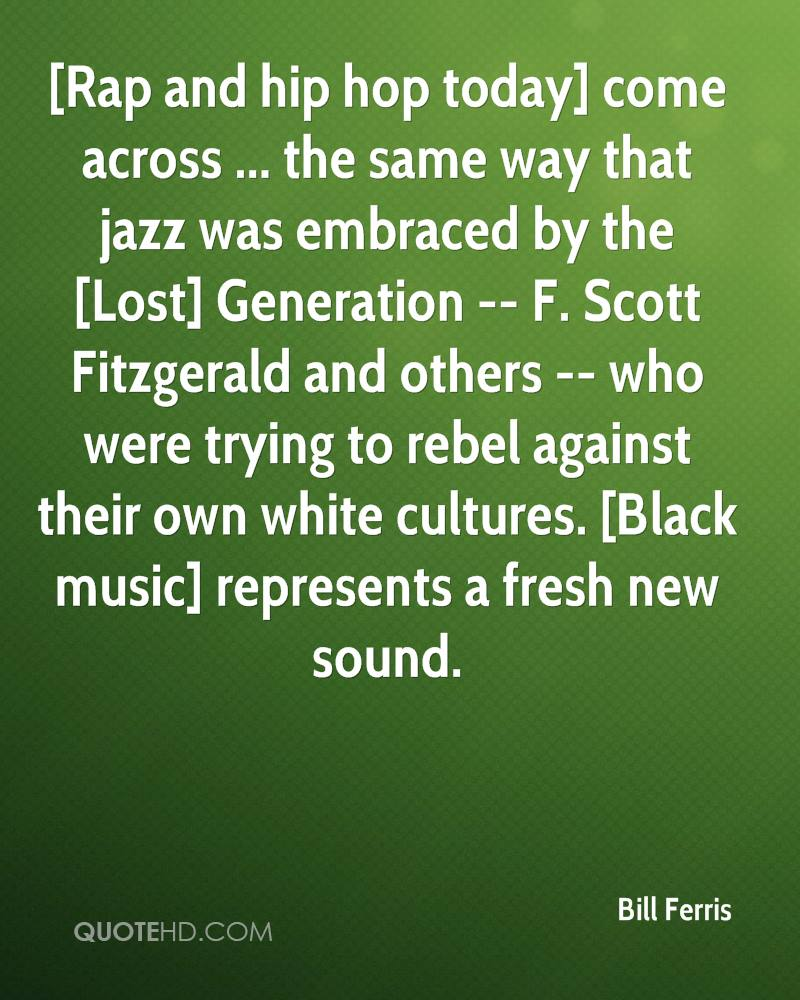 [Rap and hip hop today] come across ... the same way that jazz was embraced by the [Lost] Generation -- F. Scott Fitzgerald and others -- who were trying to rebel against their own white cultures. [Black music] represents a fresh new sound.