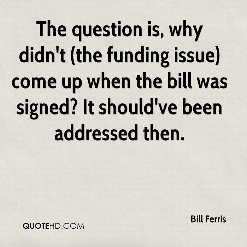 The question is, why didn't (the funding issue) come up when the bill was signed? It should've been addressed then.