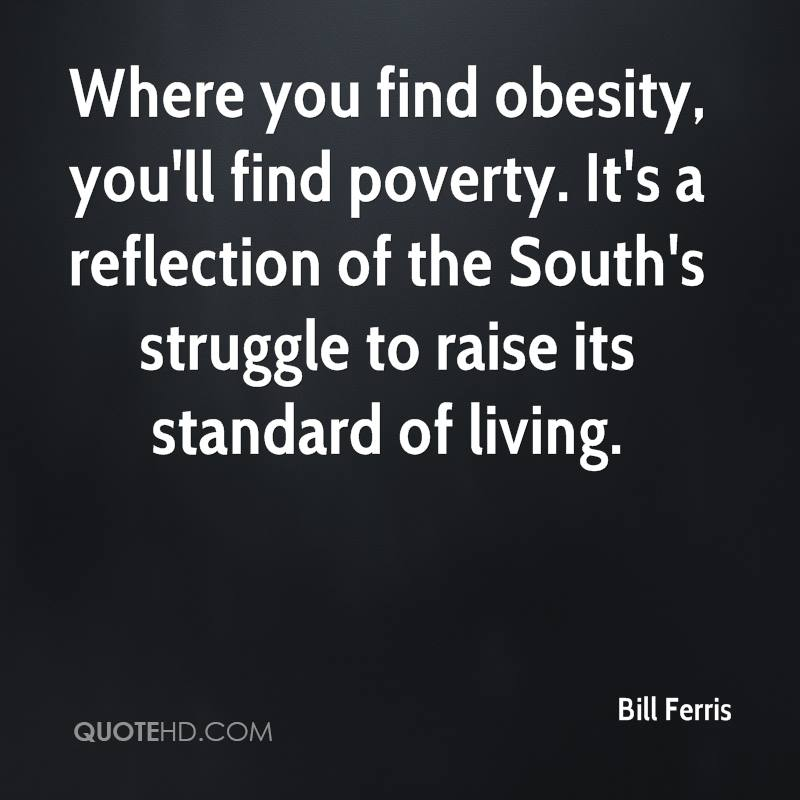 Where you find obesity, you'll find poverty. It's a reflection of the South's struggle to raise its standard of living.